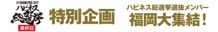 H1グランプリ特別企画 ハピネス総選挙選抜メンバー福岡大集結!